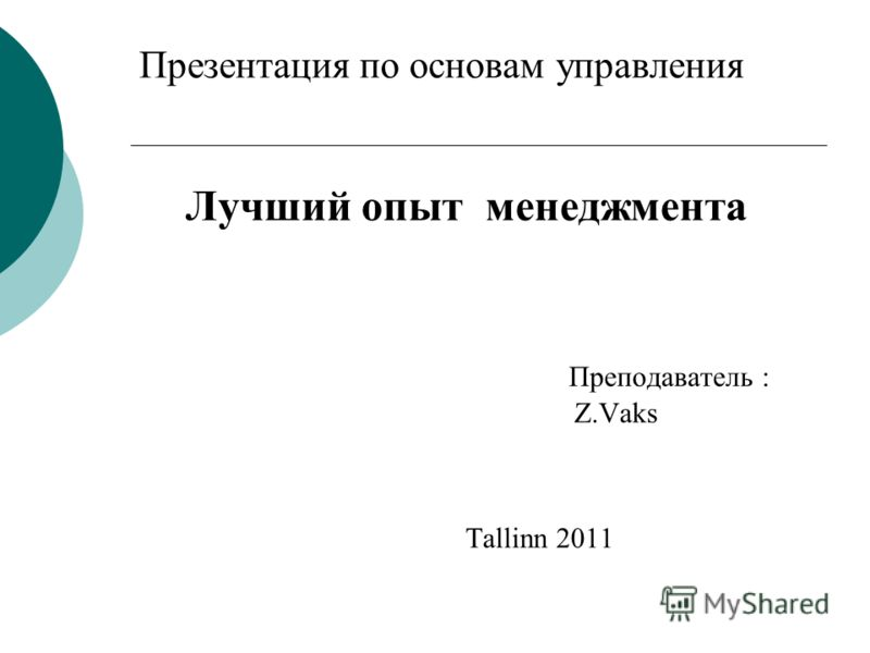 Презентация по основам управления Лучший опыт менеджмента Преподаватель : Z.Vaks Tallinn 2011