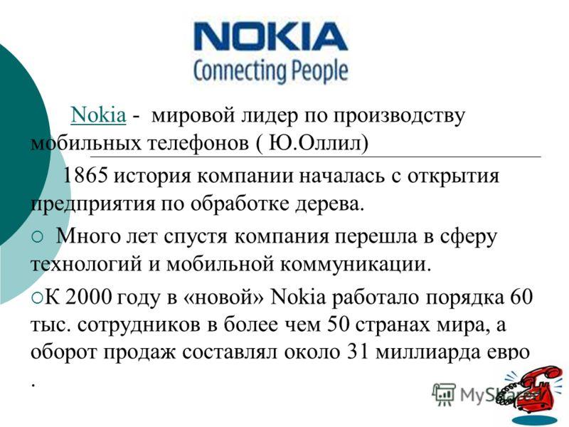 Nokia - мировой лидер по производству мобильных телефонов ( Ю.Оллил)Nokia 1865 история компании началась с открытия предприятия по обработке дерева. Много лет спустя компания перешла в сферу технологий и мобильной коммуникации. К 2000 году в «новой»
