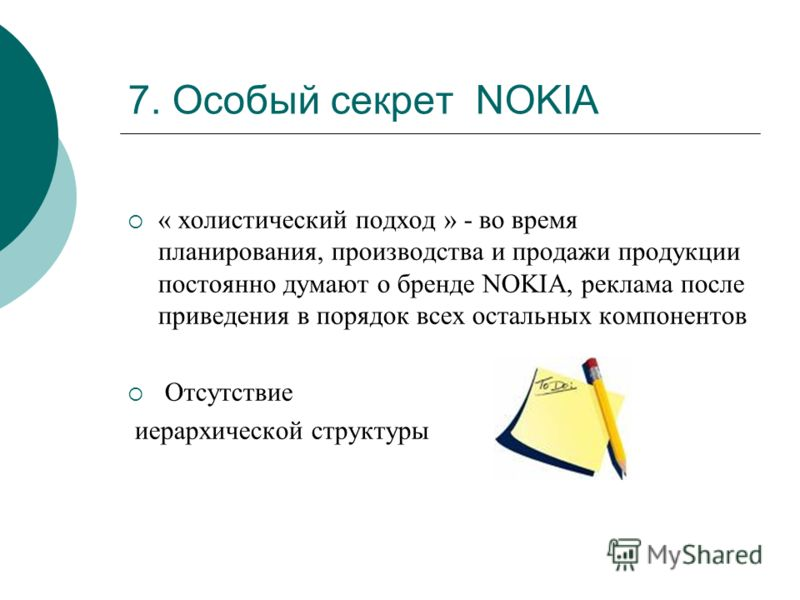 7. Особый секрет NOKIA « холистический подход » - во время планирования, производства и продажи продукции постоянно думают о бренде NOKIA, реклама после приведения в порядок всех остальных компонентов Отсутствие иерархической структуры