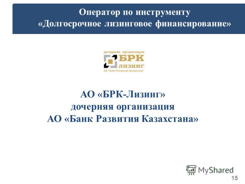 Оператор по сервисным инструментам АО «БРК-Лизинг» дочерняя организация АО «Банк Развития Казахстана» Оператор по инструменту «Долгосрочное лизинговое финансирование» 15