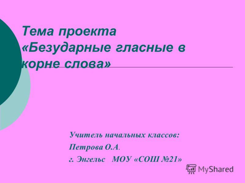 Тема проекта «Безударные гласные в корне слова» Учитель начальных классов: Петрова О.А. г. Энгельс МОУ «СОШ 21»