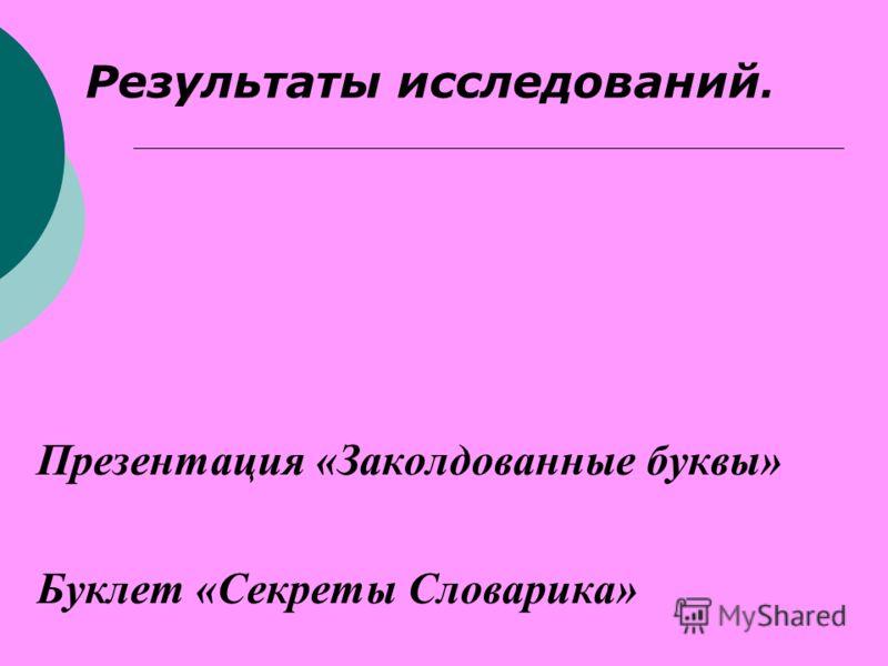 Результаты исследований. Презентация «Заколдованные буквы» Буклет «Секреты Словарика»