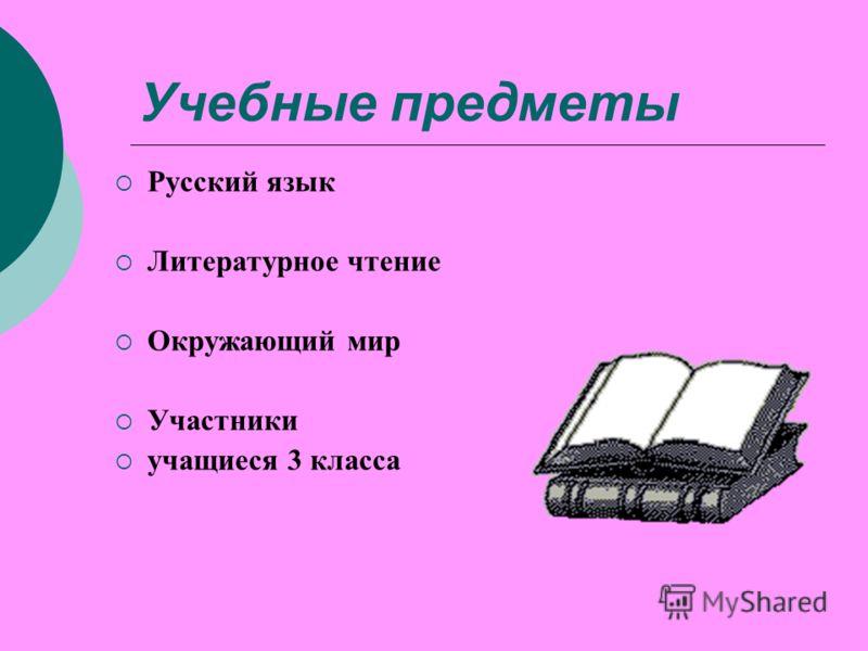 Учебные предметы Русский язык Литературное чтение Окружающий мир Участники учащиеся 3 класса
