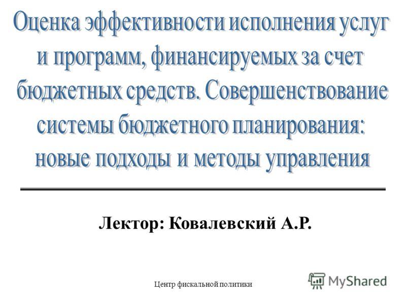 Центр фискальной политики Лектор: Ковалевский А.Р.