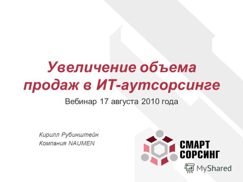Увеличение объема продаж в ИТ-аутсорсинге Вебинар 17 августа 2010 года Кирилл Рубинштейн Компания NAUMEN