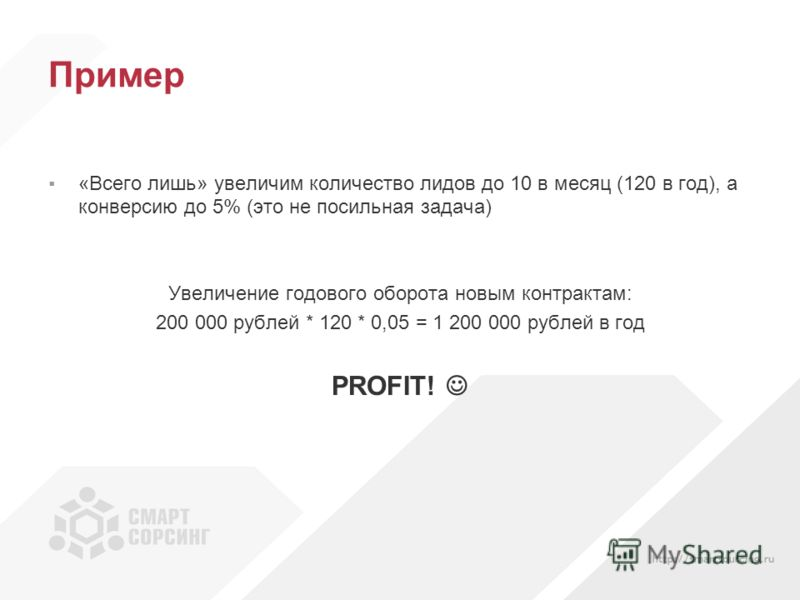 Пример «Всего лишь» увеличим количество лидов до 10 в месяц (120 в год), а конверсию до 5% (это не посильная задача) Увеличение годового оборота новым контрактам: 200 000 рублей * 120 * 0,05 = 1 200 000 рублей в год PROFIT!