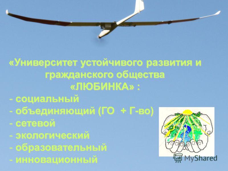 «Университет устойчивого развития и гражданского общества «ЛЮБИНКА» : - социальный - объединяющий (ГО + Г-во) - сетевой - экологический - образовательный - инновационный