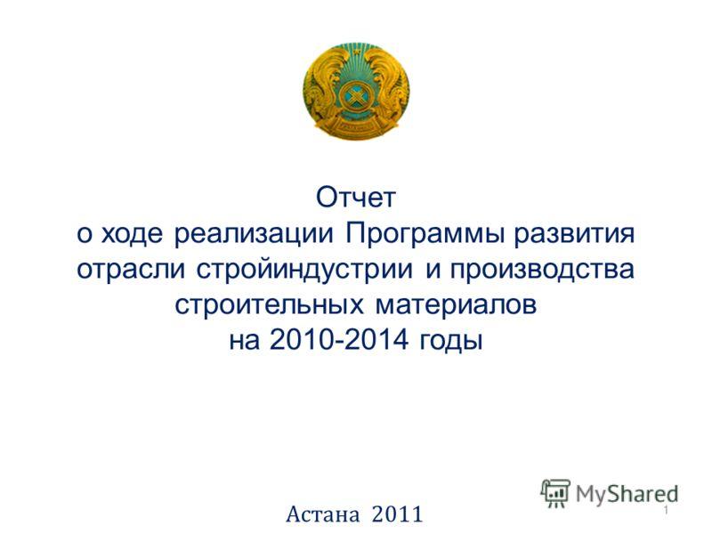 Отчет о ходе реализации Программы развития отрасли стройиндустрии и производства строительных материалов на 2010-2014 годы Астана 2011 1