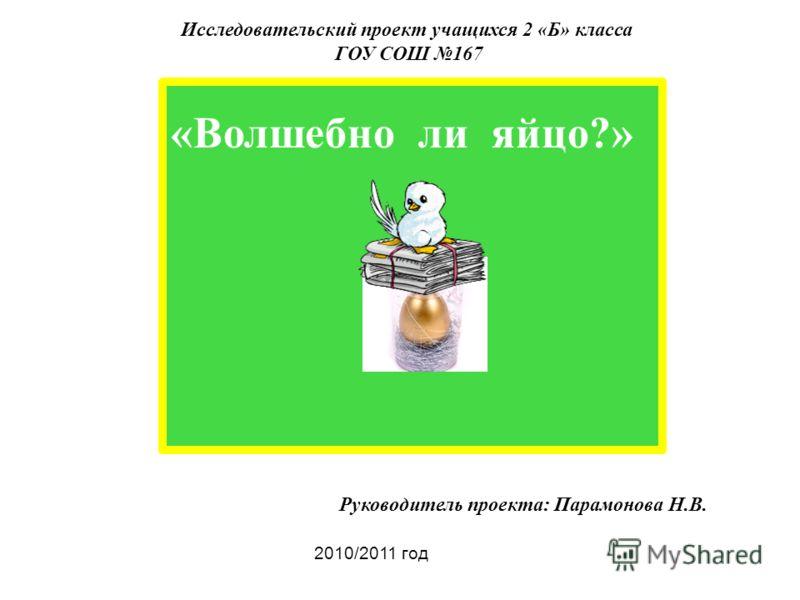 Исследовательский проект учащихся 2 «Б» класса ГОУ СОШ 167 «Волшебно ли яйцо?» Руководитель проекта: Парамонова Н.В. 2010/2011 год