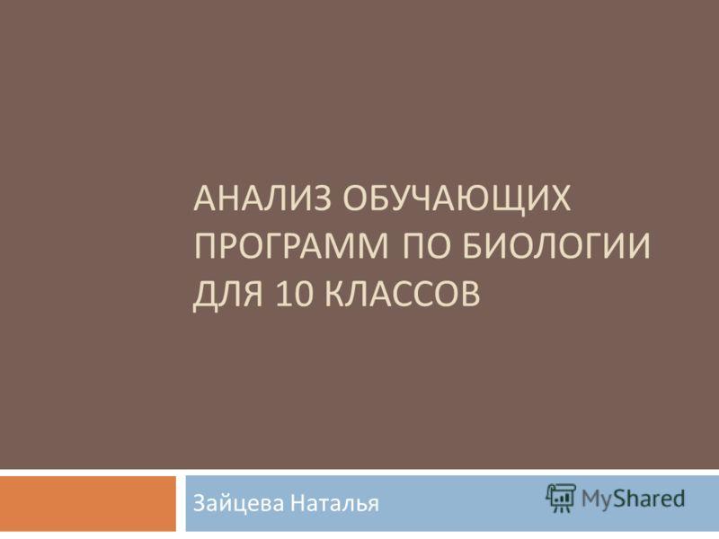 АНАЛИЗ ОБУЧАЮЩИХ ПРОГРАММ ПО БИОЛОГИИ ДЛЯ 10 КЛАССОВ Зайцева Наталья