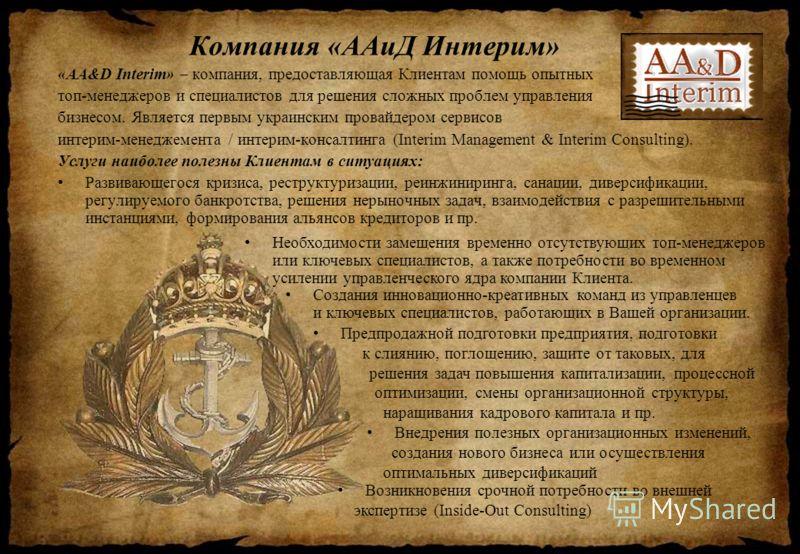 Компания «ААиД Интерим» «AA&D Interim» – компания, предоставляющая Клиентам помощь опытных топ-менеджеров и специалистов для решения сложных проблем управления бизнесом. Является первым украинским провайдером сервисов интерим-менеджемента / интерим-к