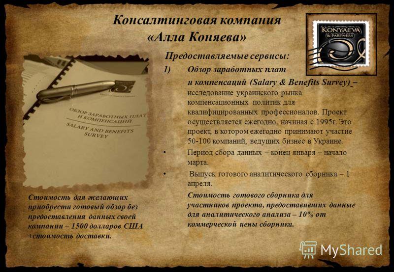 Консалтинговая компания «Алла Коняева» Предоставляемые сервисы: 1)Обзор заработных плат и компенсаций (Salary & Benefits Survey) – исследование украинского рынка компенсационных политик для квалифицированных профессионалов. Проект осуществляется ежег
