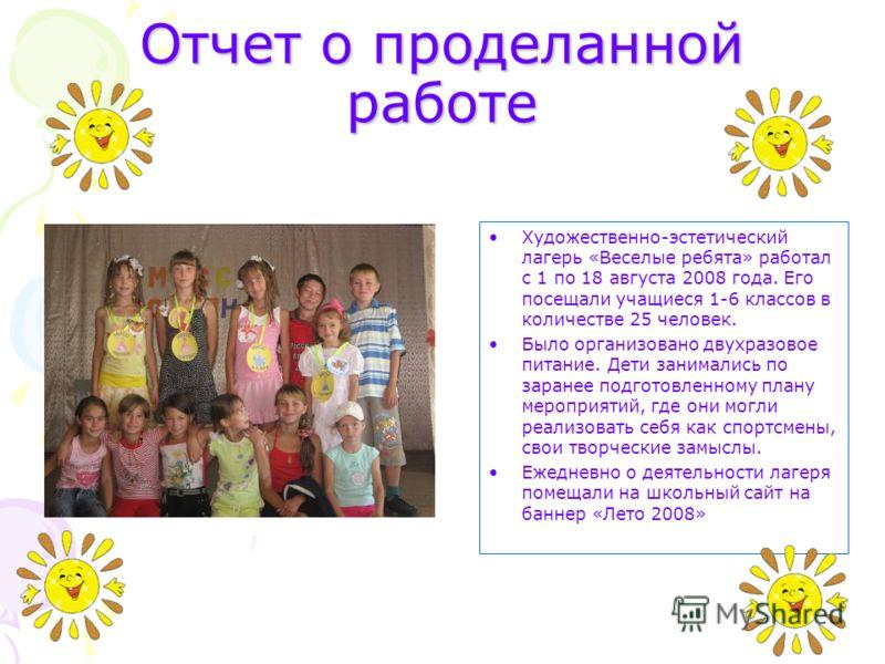 Отчет о проделанной работе Художественно-эстетический лагерь «Веселые ребята» работал с 1 по 18 августа 2008 года. Его посещали учащиеся 1-6 классов в количестве 25 человек. Было организовано двухразовое питание. Дети занимались по заранее подготовле