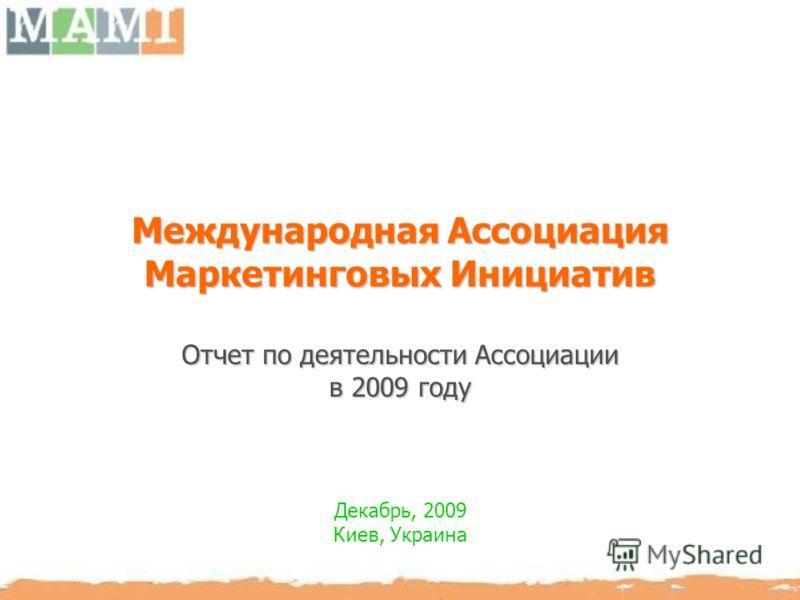Международная Ассоциация Маркетинговых Инициатив Отчет по деятельности Ассоциации в 2009 году Декабрь, 2009 Киев, Украина