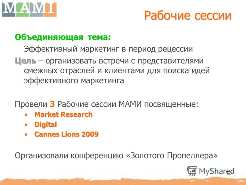 12 Рабочие сессии Объединяющая тема: Эффективный маркетинг в период рецессии Цель Цель – организовать встречи с представителями смежных отраслей и клиентами для поиска идей эффективного маркетинга Провели 3 Рабочие сессии МАМИ посвященные: Market Res