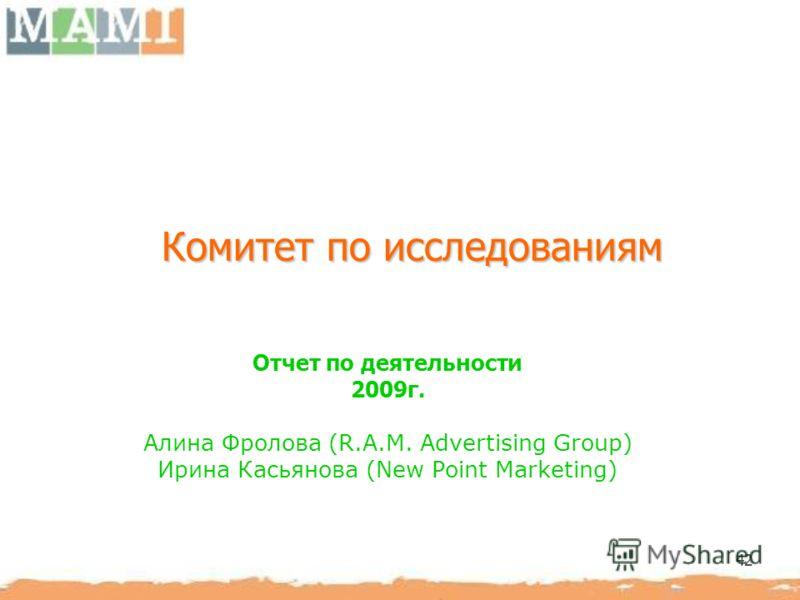 42 Комитет по исследованиям Отчет по деятельности 2009г. Алина Фролова (R.A.M. Advertising Group) Ирина Касьянова (New Point Marketing)