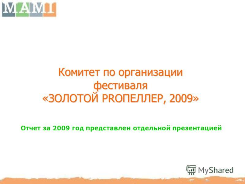Комитет по организации фестиваля «ЗОЛОТОЙ PRОПЕЛЛЕР, 2009» Отчет за 2009 год представлен отдельной презентацией