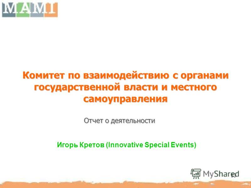 53 Комитет по взаимодействию с органами государственной власти и местного самоуправления Игорь Кретов (Innovative Speсial Events) Отчет о деятельности