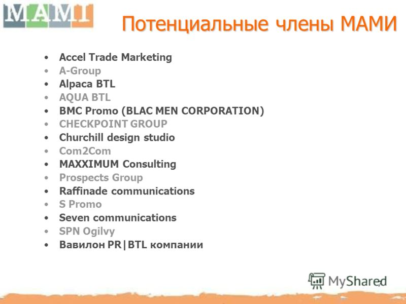 7 Потенциальные члены МАМИ Accel Trade Marketing A-Group Alpaca BTL AQUA BTL BMC Promo (BLAC MEN CORPORATION) CHECKPOINT GROUP Churchill design studio Com2Com MAXXIMUM Consulting Prospects Group Raffinade communications S Promo Seven communications S