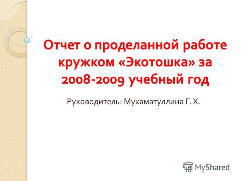 Отчет о проделанной работе кружком « Экотошка » за 2008-2009 учебный год Руководитель : Мухаматуллина Г. Х.