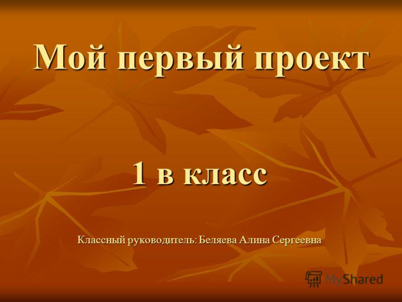Мой первый проект 1 в класс Классный руководитель: Беляева Алина Сергеевна