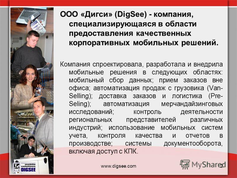 www.digsee.com2 ООО «Дигси» (DigSee) - компания, специализирующаяся в области предоставления качественных корпоративных мобильных решений. Компания спроектировала, разработала и внедрила мобильные решения в следующих областях: мобильный сбор данных;