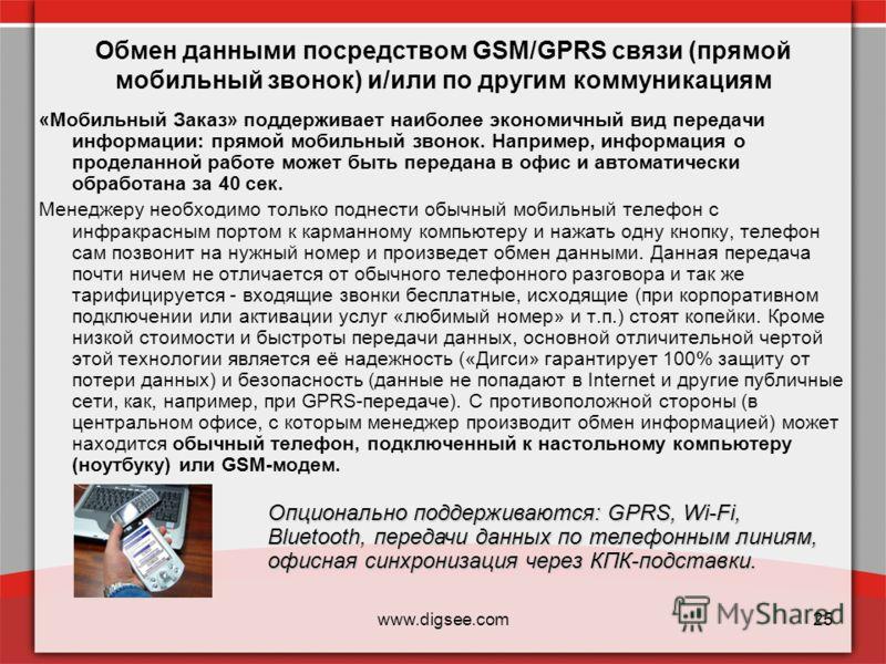 www.digsee.com25 Обмен данными посредством GSM/GPRS связи (прямой мобильный звонок) и/или по другим коммуникациям «Мобильный Заказ» поддерживает наиболее экономичный вид передачи информации: прямой мобильный звонок. Например, информация о проделанной