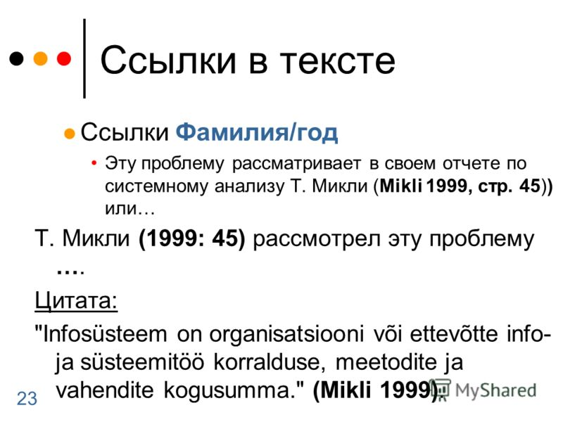 23 Ссылки в тексте Ссылки Фамилия/год Эту проблему рассматривает в своем отчете по системному анализу Т. Микли (Mikli 1999, стр. 45)) или… Т. Микли (1999: 45) рассмотрел эту проблему …. Цитата: