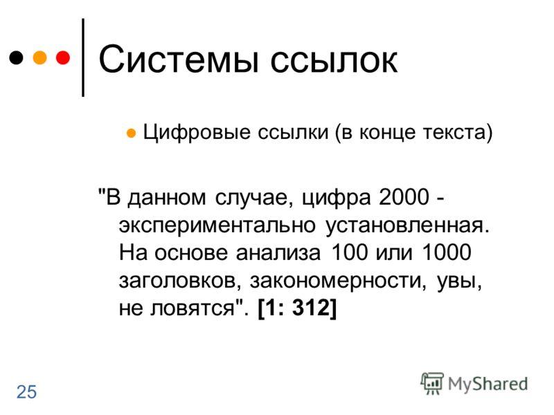 25 Системы ссылок Цифровые ссылки (в конце текста) В данном случае, цифра 2000 - экспериментально установленная. На основе анализа 100 или 1000 заголовков, закономерности, увы, не ловятся. [1: 312]
