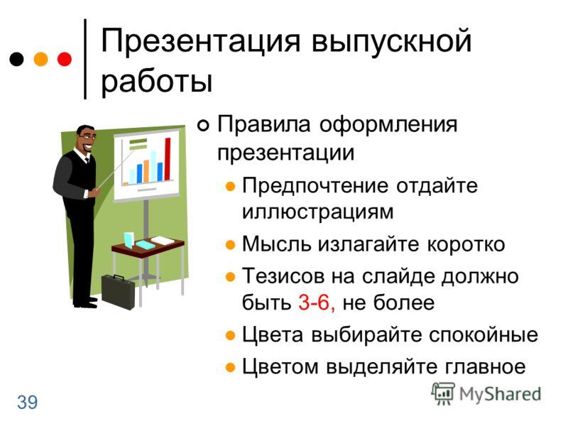 39 Презентация выпускной работы Правила оформления презентации Предпочтение отдайте иллюстрациям Мысль излагайте коротко Тезисов на слайде должно быть 3-6, не более Цвета выбирайте спокойные Цветом выделяйте главное