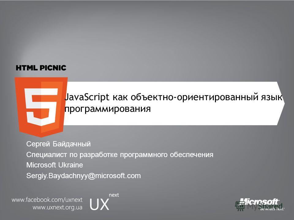 JavaScript как объектно-ориентированный язык программирования Сергей Байдачный Специалист по разработке программного обеспечения Microsoft Ukraine Sergiy.Baydachnyy@microsoft.com