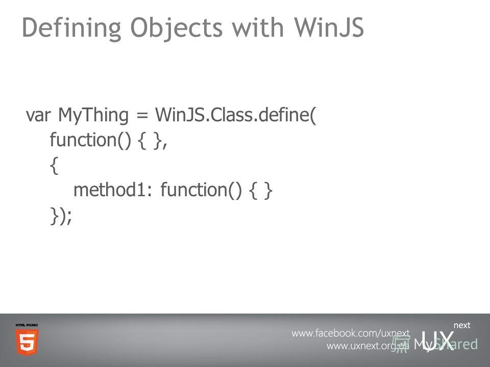 Defining Objects with WinJS var MyThing = WinJS.Class.define( function() { }, { method1: function() { } });