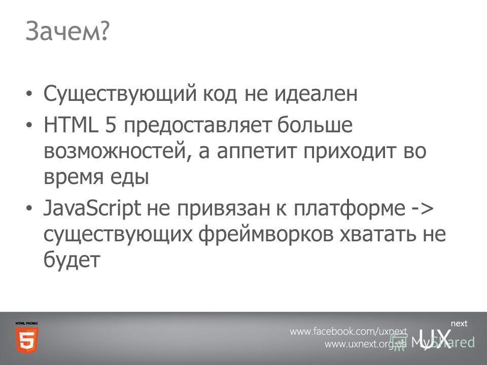 Зачем? Существующий код не идеален HTML 5 предоставляет больше возможностей, а аппетит приходит во время еды JavaScript не привязан к платформе -> существующих фреймворков хватать не будет
