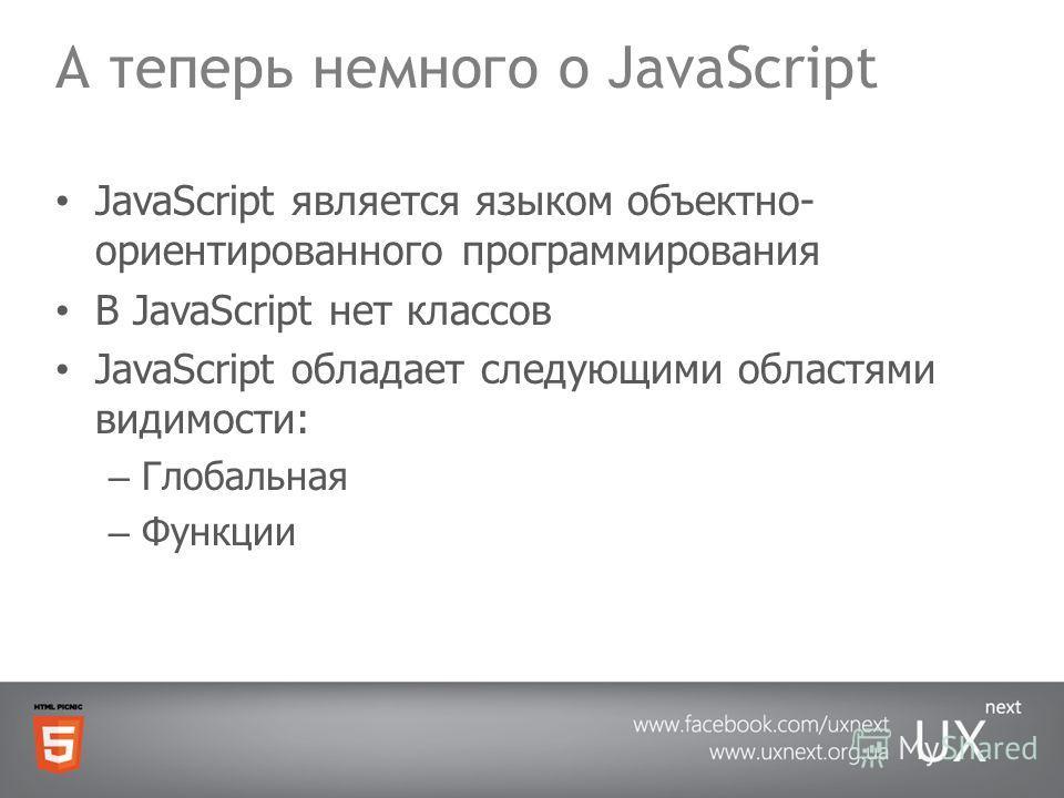 А теперь немного о JavaScript JavaScript является языком объектно- ориентированного программирования В JavaScript нет классов JavaScript обладает следующими областями видимости: – Глобальная – Функции