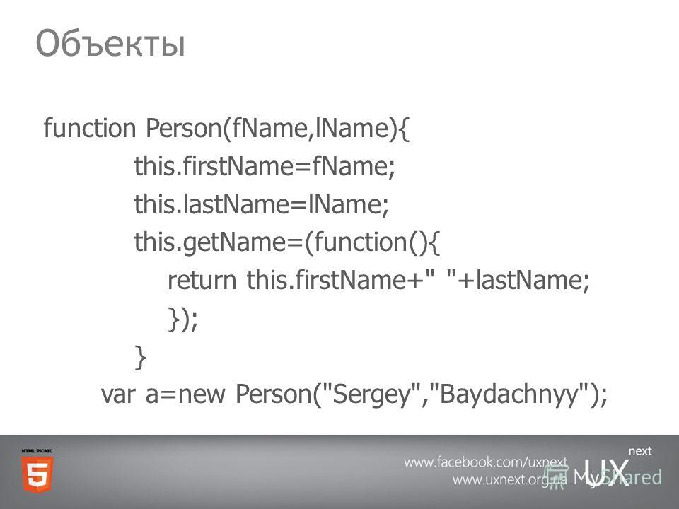 Объекты function Person(fName,lName){ this.firstName=fName; this.lastName=lName; this.getName=(function(){ return this.firstName+ +lastName; }); } var a=new Person(Sergey,Baydachnyy);