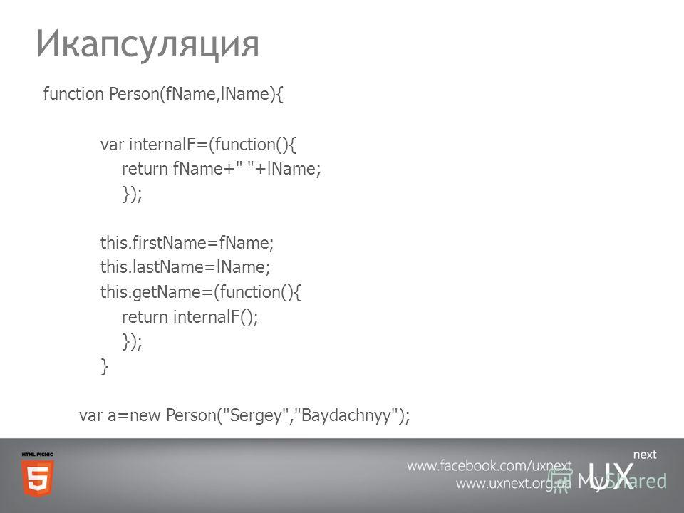 Икапсуляция function Person(fName,lName){ var internalF=(function(){ return fName+ +lName; }); this.firstName=fName; this.lastName=lName; this.getName=(function(){ return internalF(); }); } var a=new Person(Sergey,Baydachnyy);