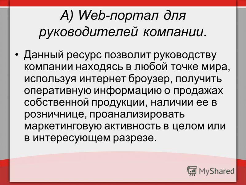 А) Web-портал для руководителей компании. Данный ресурс позволит руководству компании находясь в любой точке мира, используя интернет броузер, получить оперативную информацию о продажах собственной продукции, наличии ее в розничнице, проанализировать