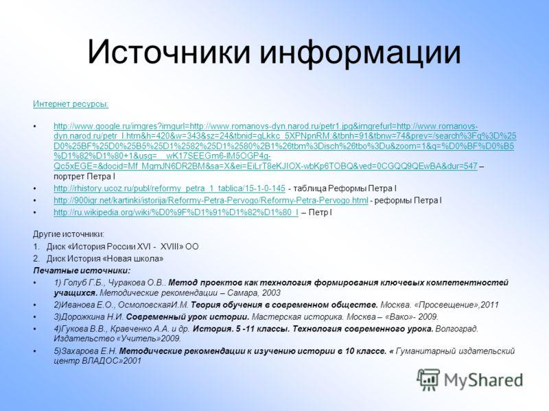 Источники информации Интернет ресурсы: http://www.google.ru/imgres?imgurl=http://www.romanovs-dyn.narod.ru/petr1.jpg&imgrefurl=http://www.romanovs- dyn.narod.ru/petr_I.htm&h=420&w=343&sz=24&tbnid=gLkkc_5XPNpnRM:&tbnh=91&tbnw=74&prev=/search%3Fq%3D%25
