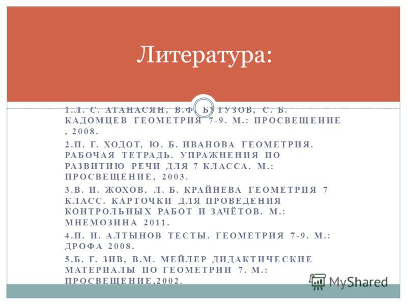 1.Л. С. АТАНАСЯН, В.Ф. БУТУЗОВ, С. Б. КАДОМЦЕВ ГЕОМЕТРИЯ 7-9. М.: ПРОСВЕЩЕНИЕ, 2008. 2.П. Г. ХОДОТ, Ю. Б. ИВАНОВА ГЕОМЕТРИЯ. РАБОЧАЯ ТЕТРАДЬ. УПРАЖНЕНИЯ ПО РАЗВИТИЮ РЕЧИ ДЛЯ 7 КЛАССА. М.: ПРОСВЕЩЕНИЕ, 2003. 3.В. И. ЖОХОВ, Л. Б. КРАЙНЕВА ГЕОМЕТРИЯ 7 К