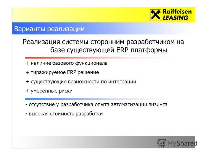 Варианты реализации Реализация системы сторонним разработчиком на базе существующей ERP платформы + наличие базового функционала + тиражируемое ERP решение + существующие возможности по интеграции + умеренные риски - отсутствие у разработчика опыта а