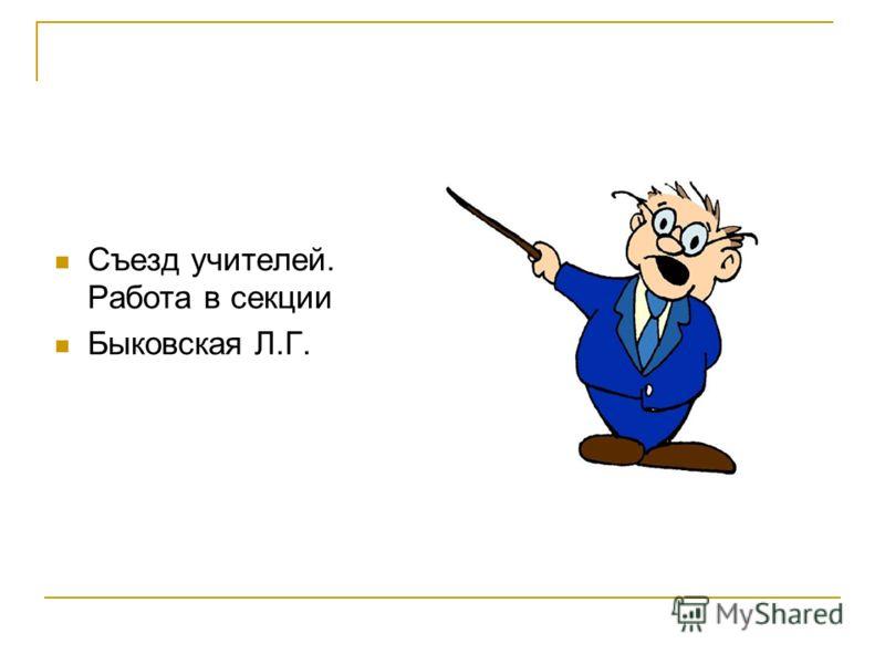 Съезд учителей. Работа в секции Быковская Л.Г.