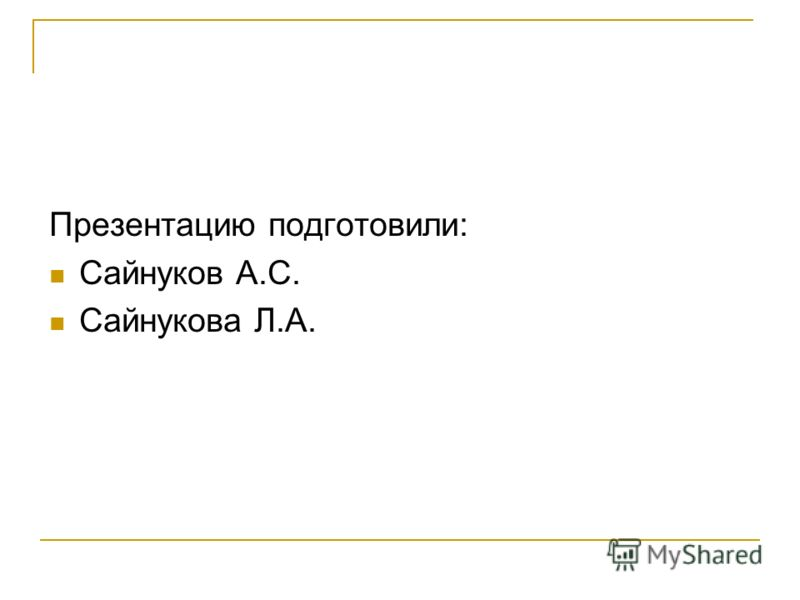 Презентацию подготовили: Сайнуков А.С. Сайнукова Л.А.