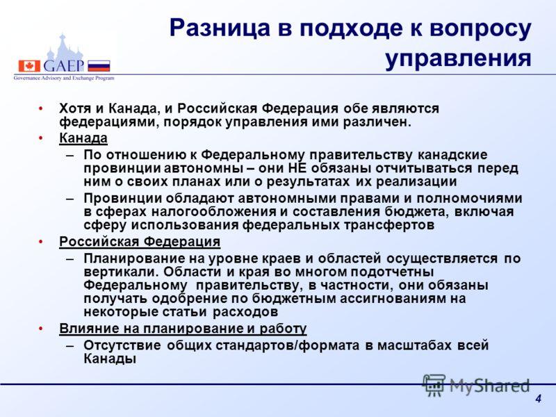 4 Разница в подходе к вопросу управления Хотя и Канада, и Российская Федерация обе являются федерациями, порядок управления ими различен. Канада –По отношению к Федеральному правительству канадские провинции автономны – они НЕ обязаны отчитываться пе