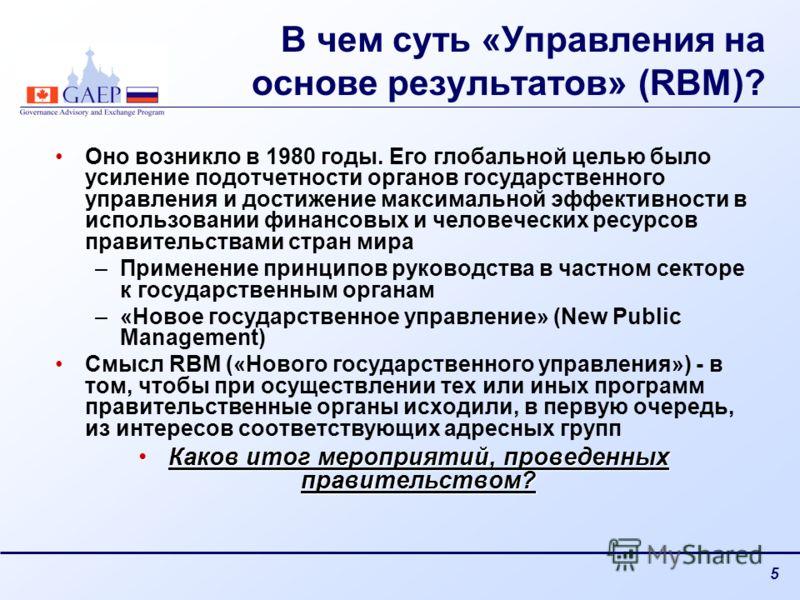 5 В чем суть «Управления на основе результатов» (RBM)? Оно возникло в 1980 годы. Его глобальной целью было усиление подотчетности органов государственного управления и достижение максимальной эффективности в использовании финансовых и человеческих ре