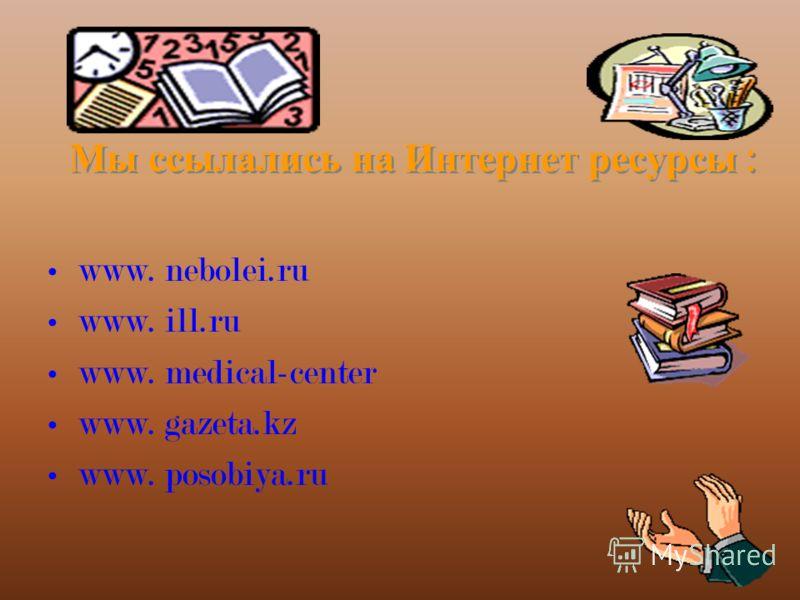 Мы ссылались на Интернет ресурсы : www. nebolei.ru www. ill.ru www. medical-center www. gazeta.kz www. posobiya.ru