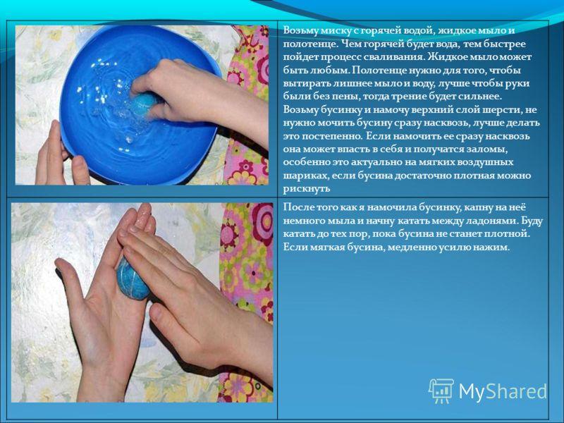 Возьму миску с горячей водой, жидкое мыло и полотенце. Чем горячей будет вода, тем быстрее пойдет процесс сваливания. Жидкое мыло может быть любым. Полотенце нужно для того, чтобы вытирать лишнее мыло и воду, лучше чтобы руки были без пены, тогда тре