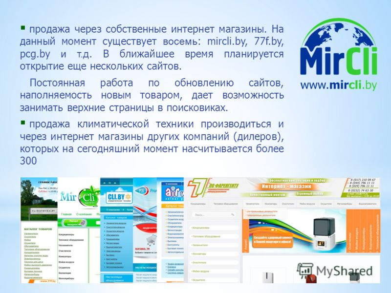 продажа через собственные интернет магазины. На данный момент существует восемь : mircli.by, 77f.by, pcg.by и т.д. В ближайшее время планируется открытие еще нескольких сайтов. Постоянная работа по обновлению сайтов, наполняемость новым товаром, дает