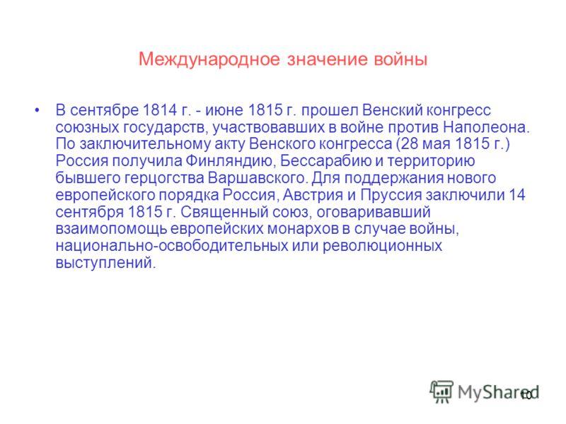 10 Международное значение войны В сентябре 1814 г. - июне 1815 г. прошел Венский конгресс союзных государств, участвовавших в войне против Наполеона. По заключительному акту Венского конгресса (28 мая 1815 г.) Россия получила Финляндию, Бессарабию и
