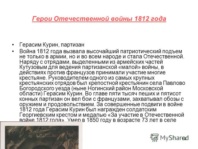14 Герои Отечественной войны 1812 года Герасим Курин, партизан Война 1812 года вызвала высочайший патриотический подъем не только в армии, но и во всем народе и стала Отечественной. Наряду с отрядами, выделенными из армейских частей Кутузовым для вед