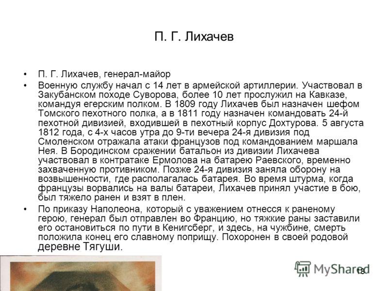 18 П. Г. Лихачев П. Г. Лихачев, генерал-майор Военную службу начал с 14 лет в армейской артиллерии. Участвовал в Закубанском походе Суворова, более 10 лет прослужил на Кавказе, командуя егерским полком. В 1809 году Лихачев был назначен шефом Томского